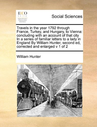 Travels in the year 1792 through France, Turkey, and Hungary, to Vienna: concluding with an account of that city In a series of familiar letters to a ... second ed, corrected and enlarged v 1 of 2