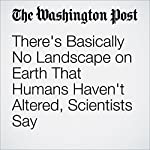 There's Basically No Landscape on Earth That Humans Haven't Altered, Scientists Say | Chris Mooney,Brady Dennis
