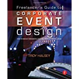 Freelancer's Guide to Corporate Event Design: From Technology Fundamentals to Scenic and Environmental Design ~ Troy Halsey