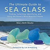 The Ultimate Guide to Sea Glass: Finding, Collecting, Identifying, and Using the Oceans Most Beautiful Stones