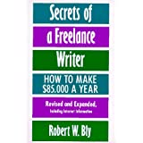 Secrets of a Freelance Writer, Second Edition: How To Make $85,000 A Year ~ Robert W. Bly