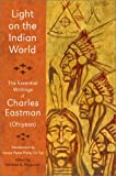 Light on the Indian World: The Essential Writings of Charles Eastman (Library of Perennial Philosophy)