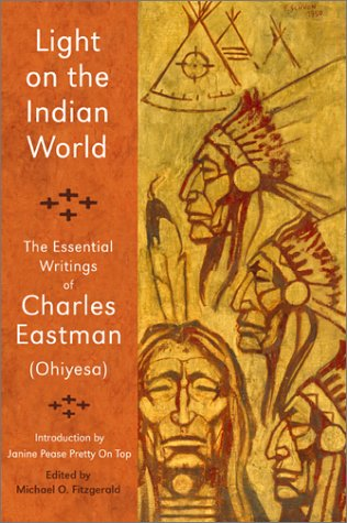 Light on the Indian World : The Essential Writings of Charles Eastman (Ohiyesa), CHARLES ALEXANDER EASTMAN, JANINE PEASE, MICHAEL OREN FITZGERALD