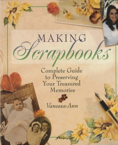 Making Scrapbooks: Complete Guide to Preserving Your Treasured Memories, Vanessa-Ann
