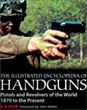 img - for The Illustrated Encyclopedia of Handguns: Pistols and Revolvers of the World 1870 to the Present book / textbook / text book