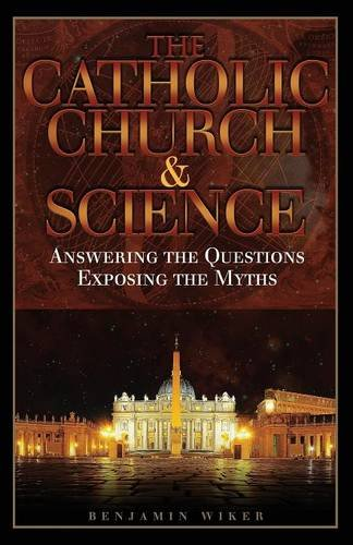 The Catholic Church and Science: Answering the Questions, Exposing the Myths