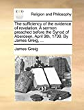 The sufficiency of the evidence of revelation. A sermon preached before the Synod of Aberdeen, April 9th, 1799. By James Greig, ... (1170108520) by Greig, James