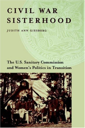 Civil War Sisterhood: The U.S. Sanitary Commission and Women's Politics in Transition