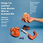Things I've Learned from Women Who've Dumped Me | [Ben Karlin (editor), Stephen Colbert, Will Forte, Nick Hornby, Andy Richter, Dan Savage]