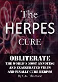The Herpes Cure: Obliterate the Worlds Most Annoying and Exaggerated Virus and Finally Cure Herpes (Developed Life Health and Wellness Series (Stop Herpes, Herpes Prevention))