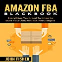 Amazon FBA Blackbook: Everything You Need to Know to Start Your Amazon Business Empire Audiobook by John Fisher Narrated by Martin James