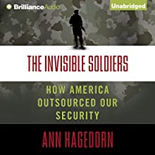 The Invisible Soldiers: How America Outsourced Our Security (       UNABRIDGED) by Ann Hagedorn Narrated by Laural Merlington