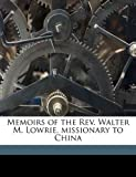 Memoirs of the Rev. Walter M. Lowrie, missionary to China (1177222310) by Lowrie, Walter M. 1819-1847