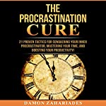 The Procrastination Cure: 21 Proven Tactics for Conquering Your Inner Procrastinator, Mastering Your Time, and Boosting Your Productivity! | Damon Zahariades