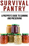Survival Pantry: The Preppers Guide To Food Storage, Water Storage, Canning And Preserving