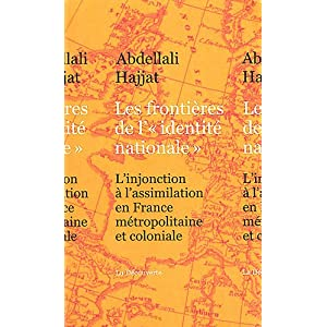 A. Hajjat, Les frontières de l'« identité nationale ». L'injonction à l'assimilation en France métropolitaine et coloniale