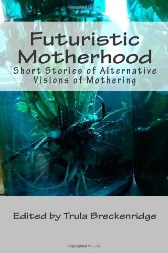 Futuristic Motherhood: Alternative Visions of Mothering (Volume 1)