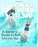 img - for You're Never Too Old To Surf: A Seniors' Guide to Safe Internet Use book / textbook / text book