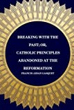 img - for Breaking with the Past; Or, Catholic Principles Abandoned at the Reformation book / textbook / text book