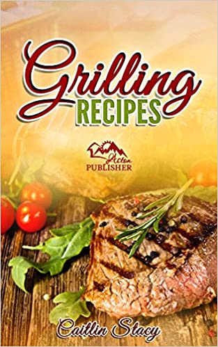 Grilling Recipes: Enjoy The 50 Top Rated Delicious Grilling Meals Under One Cookbook