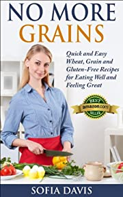 No More Grains: Quick and Easy Wheat, Grain and Gluten-Free Recipes for Eating Well and Feeling Great