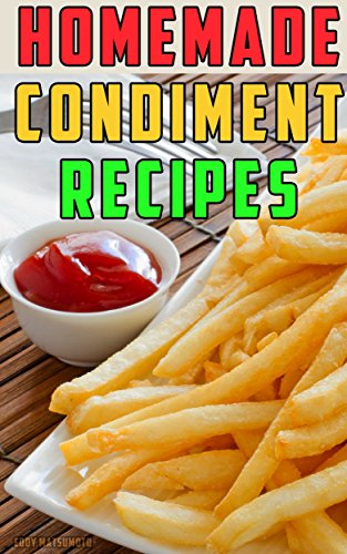 Homemade Condiment Recipes: How to Make From Scratch: Gourmet Ketchup, Mustard, Mayonnaise, Relish, Hot Sauce, Barbecue Sauce, Taco Sauce, Salsa, and Salad Dressings. Easy and Healthy Recipes. by Eddy Matsumoto