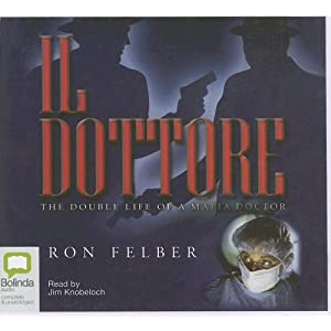 Il Dottore: The Double Life of a Mafia Doctor, Library Edition Ron Felber and Jim Knobeloch