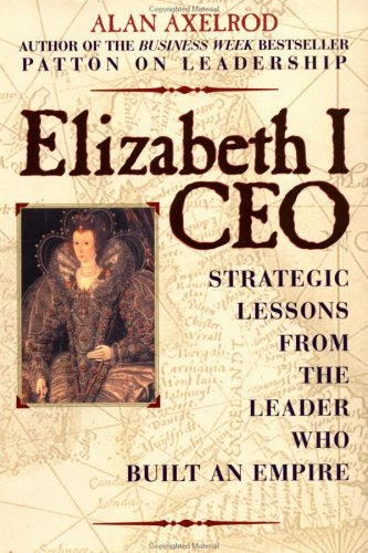 Elizabeth I, CEO: Strategic Lessons from the Leader Who Built an Empire, Alan Axelrod Ph.D., Alan Axelrod