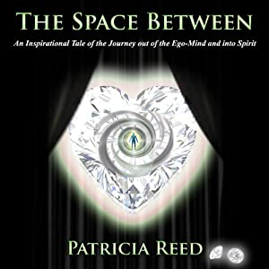 The Space Between - An Inspirational Tale of the Journey out of the Ego-Mind and into Spirit | [Patricia Reed]