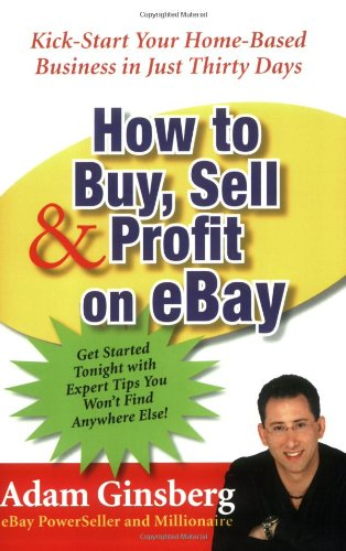 How To Buy Sell And Profit On Ebay: Kick-Start Your Home-Based Business in Just Thirty Days