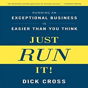 Just Run It!: Running an Exceptional Business Is Easier Than You Think | [Dick Cross]