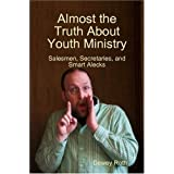 Almost the Truth About Youth Ministry: Salesmen, Secretaries, and Smart Alecks ~ Dewey Roth