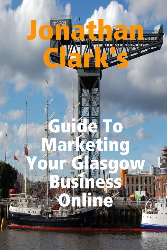 Jonathan Clark'S Guide To Marketing Your Glasgow Business Online