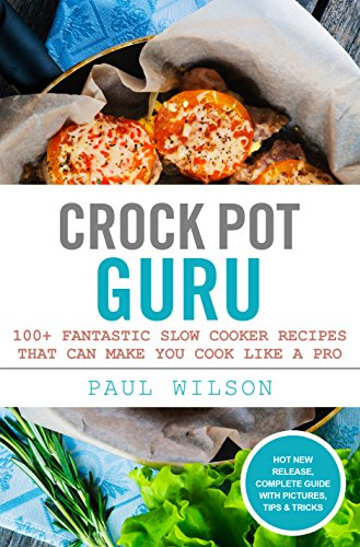 Crock Pot Guru: 100+ Fantastic Slow Cooker Recipes That Can Make You Cook Like A Pro by Paul Wilson