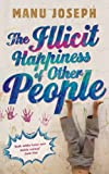 The Illicit Happiness of Other People: A Darkly Comic Novel Set in Modern India