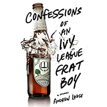 Confessions of an Ivy League Frat Boy: A Memoir (       UNABRIDGED) by Andrew Lohse Narrated by Josh Hurley