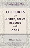 echange, troc Adam Smith - Lectures on Justice, Police, Revenue and Arms: Delivered in the University of Glasgow