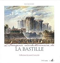 L'imagerie r�volutionnaire de la Bastille : Collections du mus�e Carnavalet par Rolf Reichardt