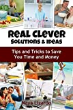 REAL CLEVER IDEAS AND SOLUTIONS: Hints and Tips to Save You Time and Money: (Revised Edition)
