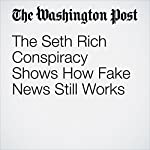 The Seth Rich Conspiracy Shows How Fake News Still Works | David Weigel