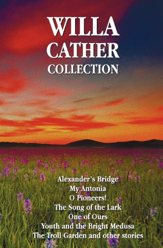 Willa Cather Collection (Complete and Unabridged) Including: Alexander's Bridge, My Antonia, O Pioneers!, the Song of th