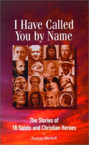 I Have Called You by Name: The Stories of 16 Saints and Christian Heroes, PATRICIA MITCHELL