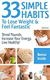 Weight Loss: 33 Simple Weight Loss Habits To Lose Weight And Feel Fantastic!: Weight Loss Habits To Shred Pounds, Increase Your Energy, Live Healthy!