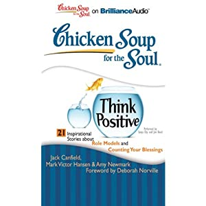 Chicken Soup for the Soul: Think Positive - 21 Inspirational Stories About Role Models and Counting Your Blessings | [Jack Canfield, Mark Victor Hansen, Amy Newmark, Deborah Norville (foreword)]