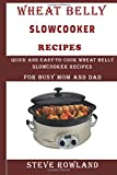 The Wheat Belly Slowcooker Recipes:: Quick and Easy-to-Cook Wheat Belly Slow cooker Recipes for Busy Mum and Dad  (Grain free, Gluten free, wheat free, sugar free and low carb free)