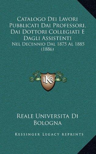 Catalogo Dei Lavori Pubblicati Dai Professori, Dai Dottori Collegiati E Dagli Assistenti: Nel Decennio Dal 1875 Al 1885 (1886)