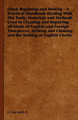 Clock Repairing and Making - A Practical Handbook Dealing With The Tools, Materials and Methods Used in Cleaning and Repairing all Kinds of English ... and Chiming and the Making of English Clocks