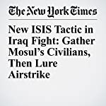 New ISIS Tactic in Iraq Fight: Gather Mosul's Civilians, Then Lure Airstrike | Michael R. Gordon