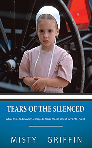 Powerful account of horrific abuse and an extraordinary recovery  Tears of the Silenced: A True Crime and an American Tragedy; Severe Child Abuse and Leaving the Amish by Misty Griffin