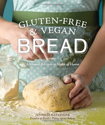 Gluten-Free and Vegan Bread: Artisanal Recipes to Make at Home by Jennifer Katzinger